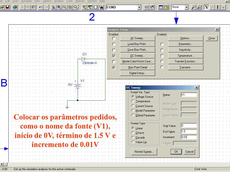 Colocar os parâmetros pedidos, como o nome da fonte (V1), início de 0V, término de 1.5 V e incremento de 0.01V