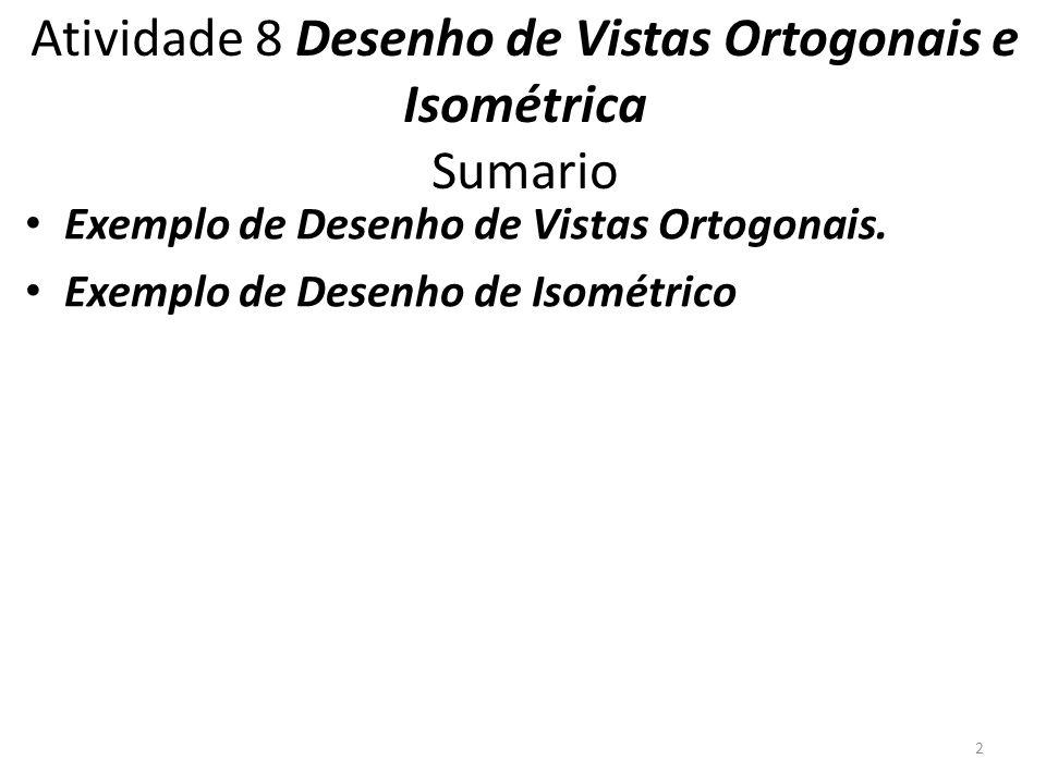 Atividade 8 Desenho de Vistas Ortogonais e Isométrica Sumario Exemplo de Desenho de Vistas Ortogonais. Exemplo de Desenho de Isométrico 2
