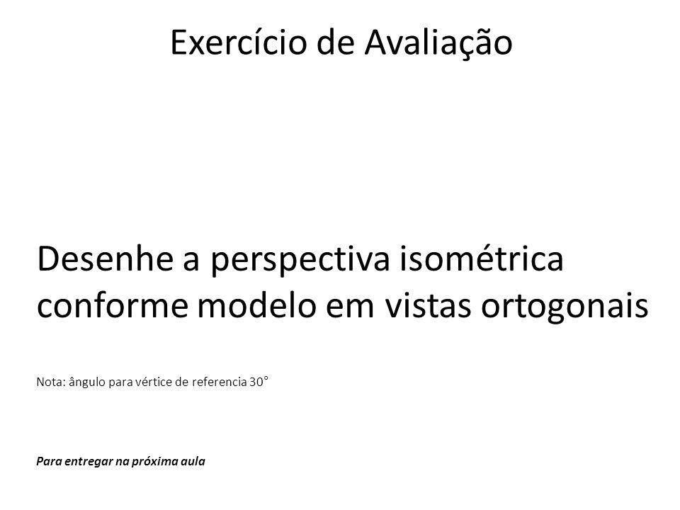 Exercício de Avaliação Desenhe a perspectiva isométrica conforme modelo em vistas ortogonais Nota: ângulo para vértice de referencia 30° Para entregar