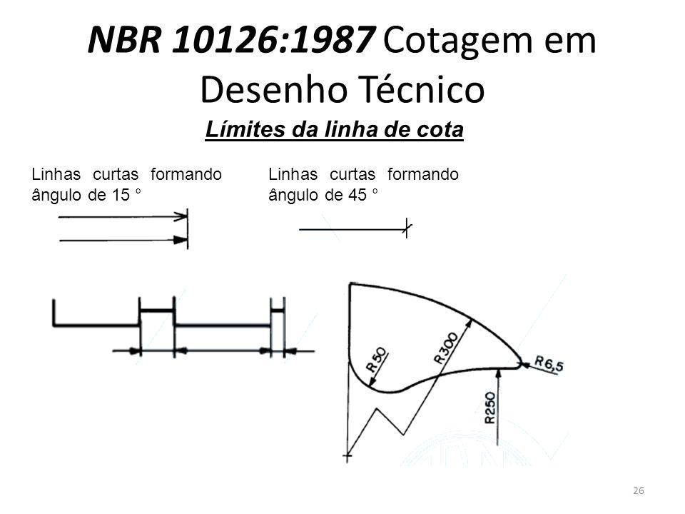 NBR 10126:1987 Cotagem em Desenho Técnico Límites da linha de cota Linhas curtas formando ângulo de 15 ° Linhas curtas formando ângulo de 45 ° 26