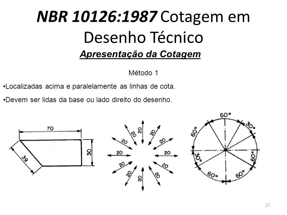 NBR 10126:1987 Cotagem em Desenho Técnico Apresentação da Cotagem Método 1 Localizadas acima e paralelamente as linhas de cota. Devem ser lidas da bas