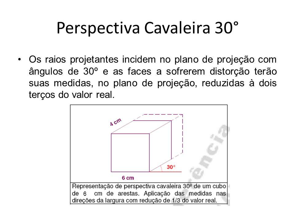 Perspectiva Cavaleira 30° Os raios projetantes incidem no plano de projeção com ângulos de 30º e as faces a sofrerem distorção terão suas medidas, no