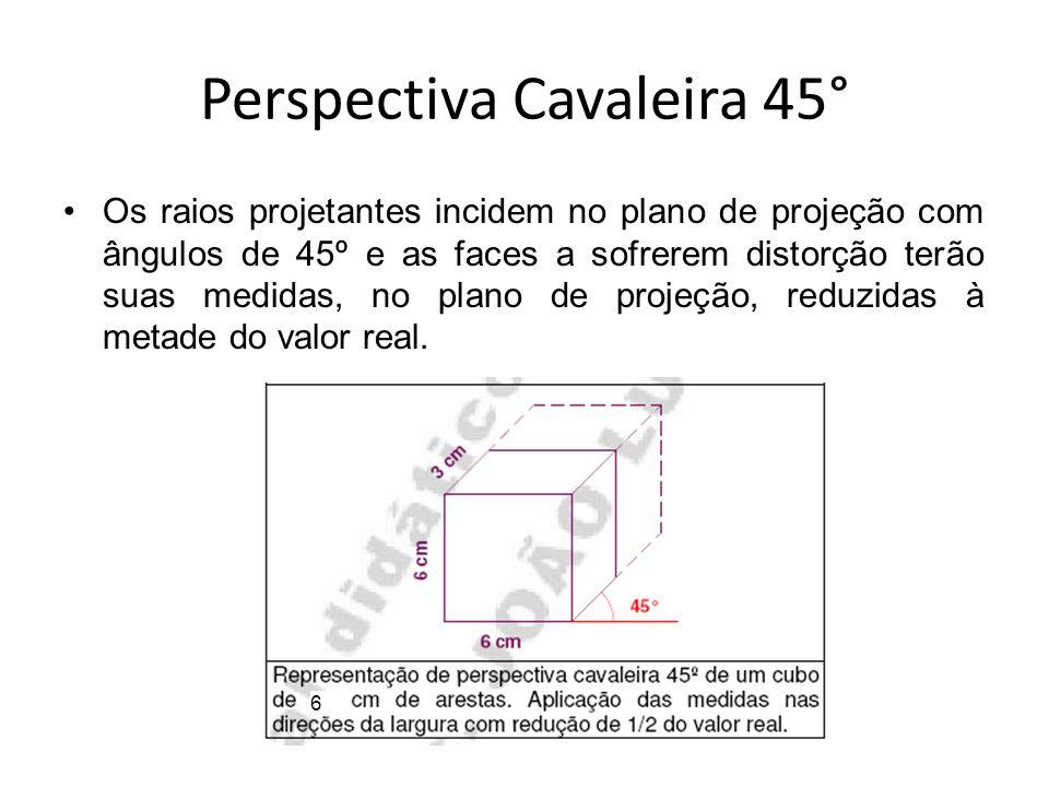 Perspectiva Cavaleira 45° Os raios projetantes incidem no plano de projeção com ângulos de 45º e as faces a sofrerem distorção terão suas medidas, no