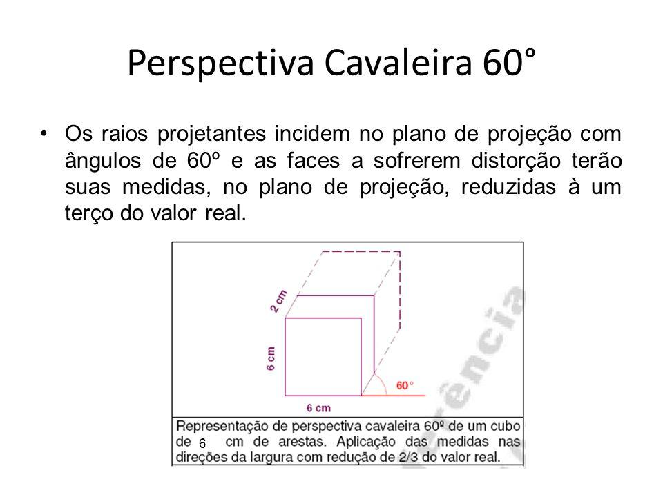 Perspectiva Cavaleira 60° Os raios projetantes incidem no plano de projeção com ângulos de 60º e as faces a sofrerem distorção terão suas medidas, no