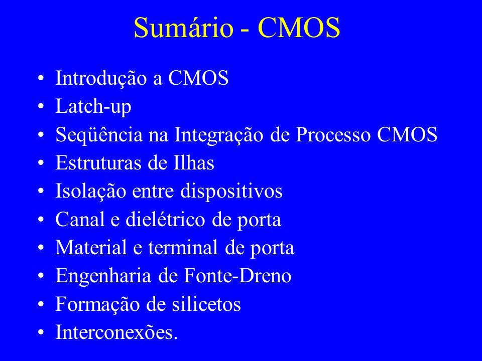 Sumário - CMOS Introdução a CMOS Latch-up Seqüência na Integração de Processo CMOS Estruturas de Ilhas Isolação entre dispositivos Canal e dielétrico