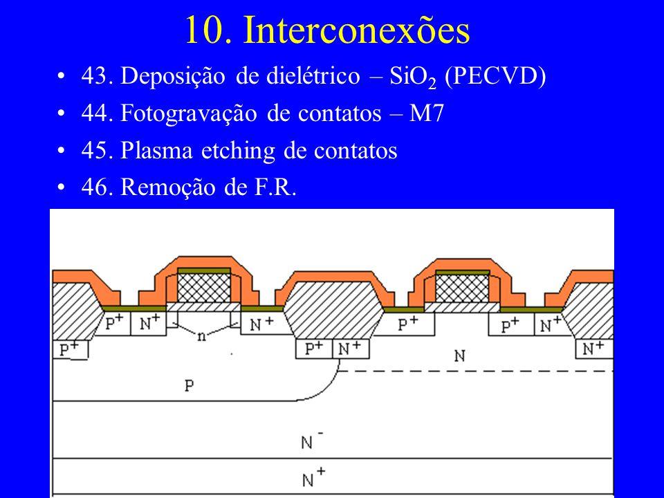 10. Interconexões 43. Deposição de dielétrico – SiO 2 (PECVD) 44. Fotogravação de contatos – M7 45. Plasma etching de contatos 46. Remoção de F.R.