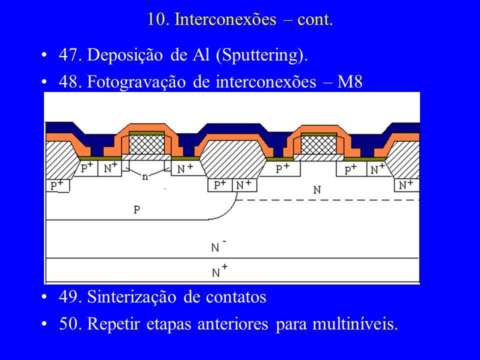10. Interconexões – cont. 47. Deposição de Al (Sputtering). 48. Fotogravação de interconexões – M8 49. Sinterização de contatos 50. Repetir etapas ant