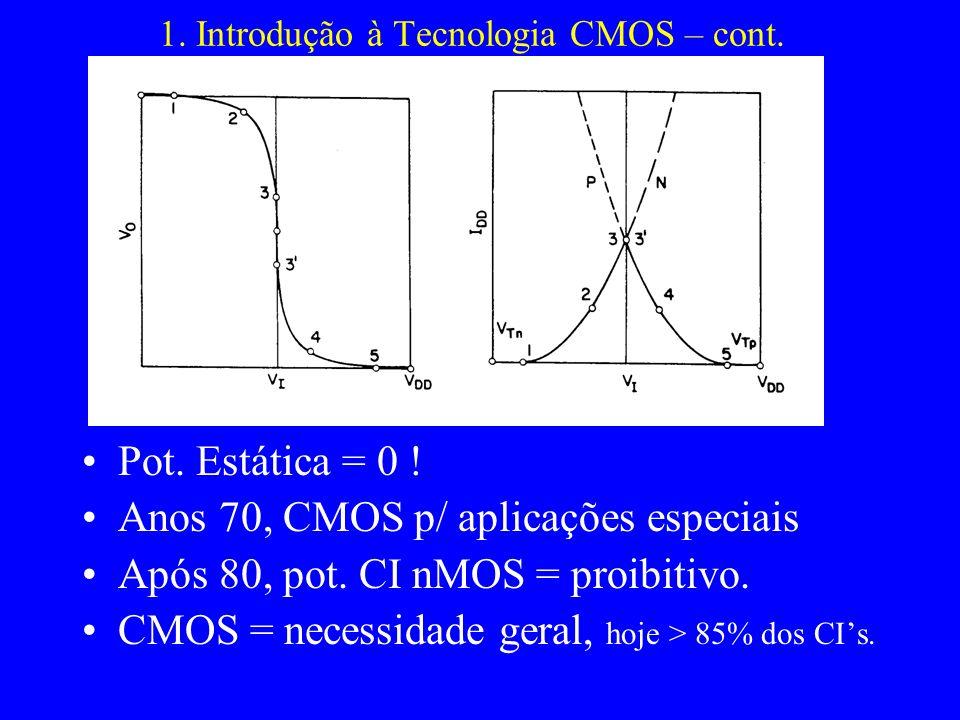 1. Introdução à Tecnologia CMOS – cont. Pot. Estática = 0 ! Anos 70, CMOS p/ aplicações especiais Após 80, pot. CI nMOS = proibitivo. CMOS = necessida