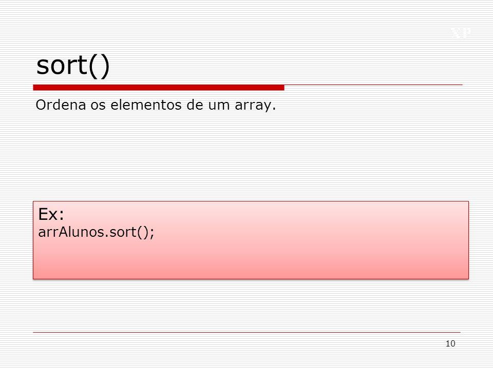 XP sort() 10 Ex: arrAlunos.sort(); Ex: arrAlunos.sort(); Ordena os elementos de um array.