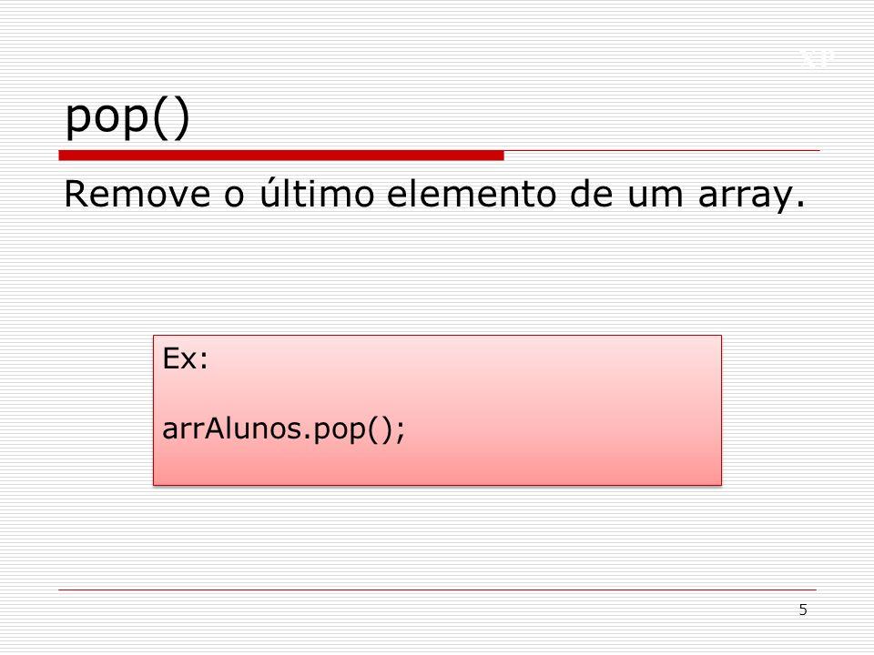 XP pop() 5 Ex: arrAlunos.pop(); Ex: arrAlunos.pop(); Remove o último elemento de um array.