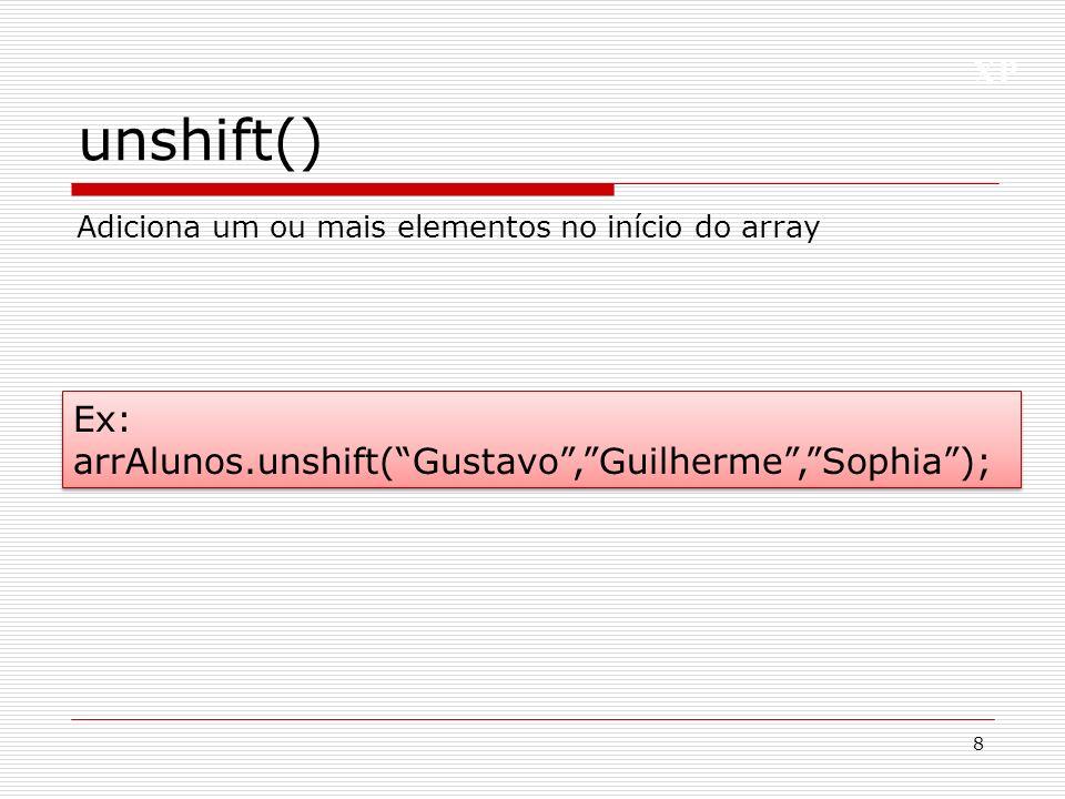 XP unshift() 8 Adiciona um ou mais elementos no início do array Ex: arrAlunos.unshift(Gustavo,Guilherme,Sophia); Ex: arrAlunos.unshift(Gustavo,Guilherme,Sophia);