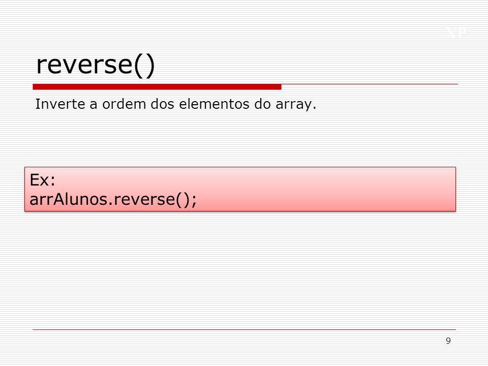 XP reverse() 9 Ex: arrAlunos.reverse(); Ex: arrAlunos.reverse(); Inverte a ordem dos elementos do array.
