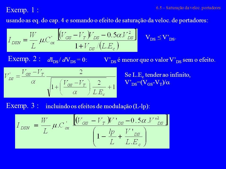 6.5 – Saturação da veloc. portadores Exemp. 1 : usando as eq. do cap. 4 e somando o efeito de saturação da veloc. de portadores: Exemp. 2 : dI DS / dV