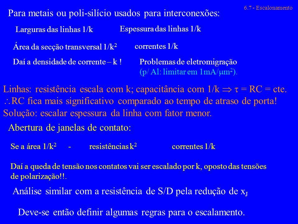 6.7 - Escalonamento Para metais ou poli-silício usados para interconexões: Larguras das linhas 1/k Espessura das linhas 1/k Área da secção transversal