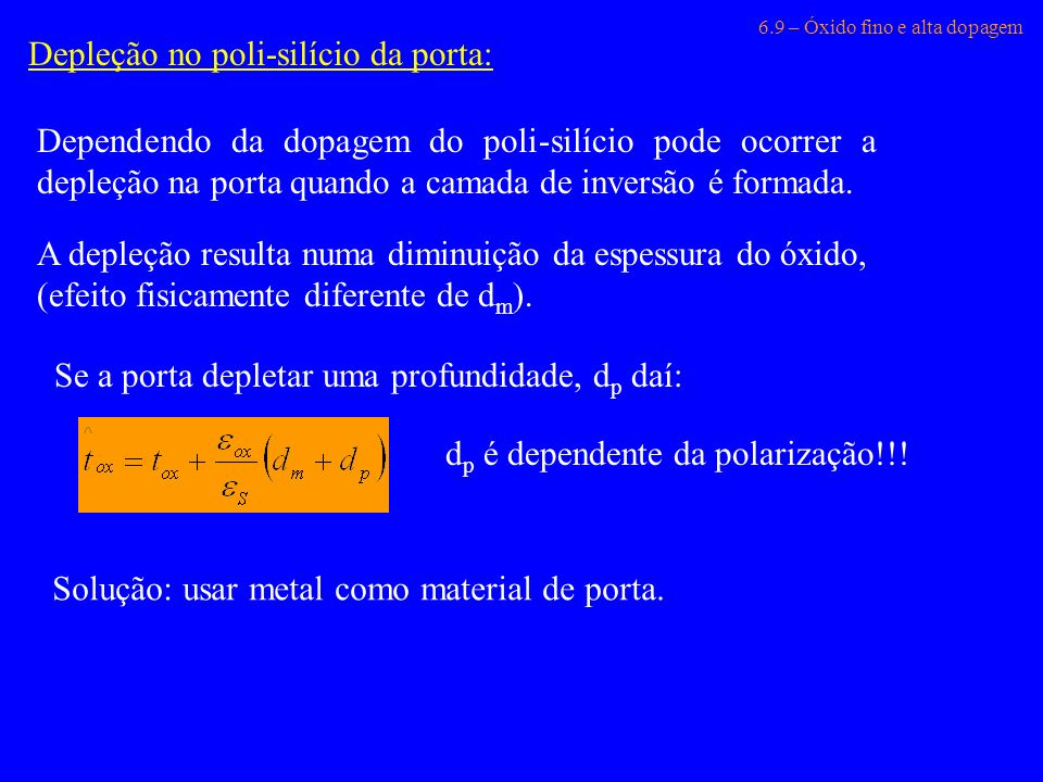 6.9 – Óxido fino e alta dopagem Depleção no poli-silício da porta: Dependendo da dopagem do poli-silício pode ocorrer a depleção na porta quando a cam