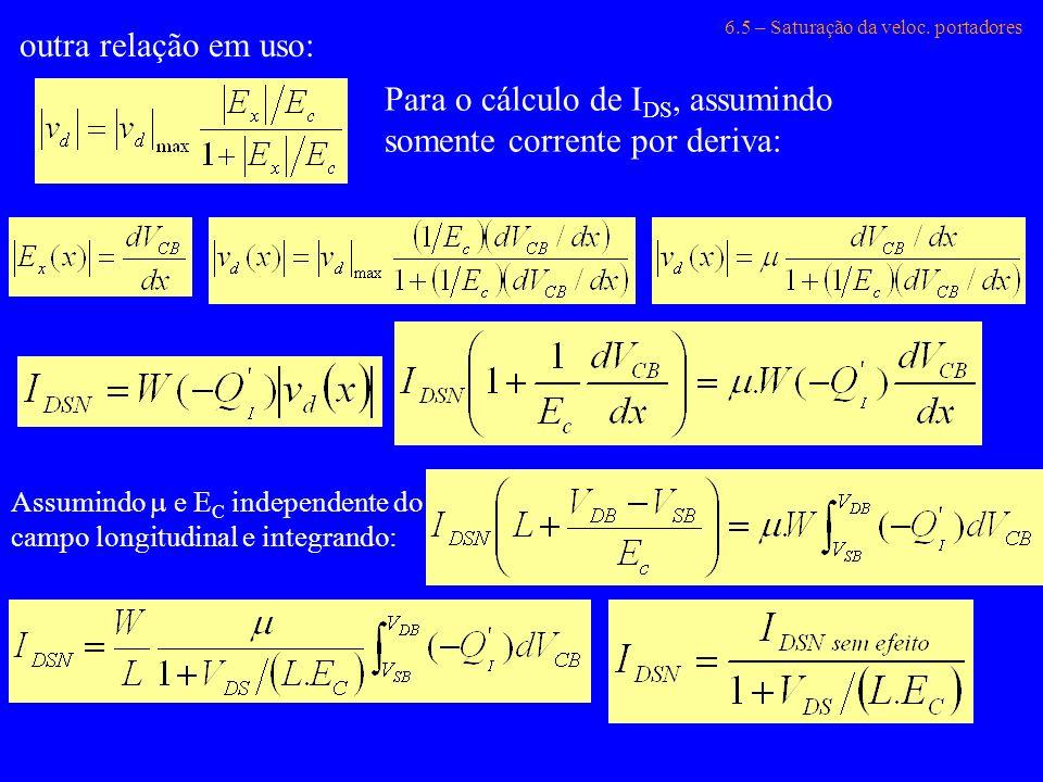 6.5 – Saturação da veloc. portadores outra relação em uso: Para o cálculo de I DS, assumindo somente corrente por deriva: Assumindo e E C independente