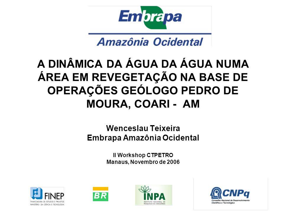 A DINÂMICA DA ÁGUA DA ÁGUA NUMA ÁREA EM REVEGETAÇÃO NA BASE DE OPERAÇÕES GEÓLOGO PEDRO DE MOURA, COARI - AM Wenceslau Teixeira Embrapa Amazônia Ociden