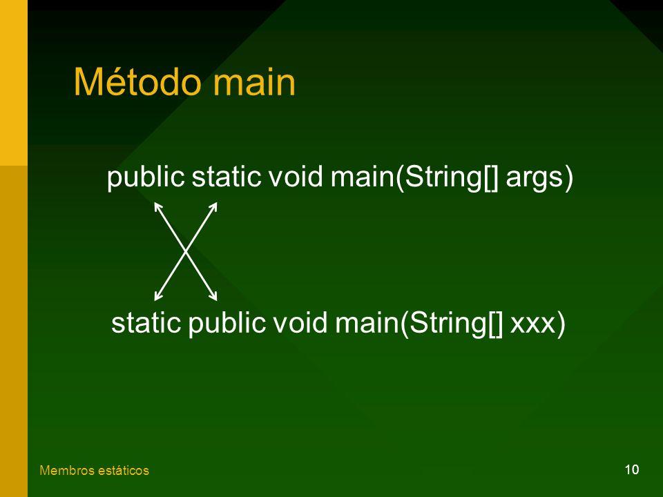 10 Membros estáticos Método main public static void main(String[] args) static public void main(String[] xxx)