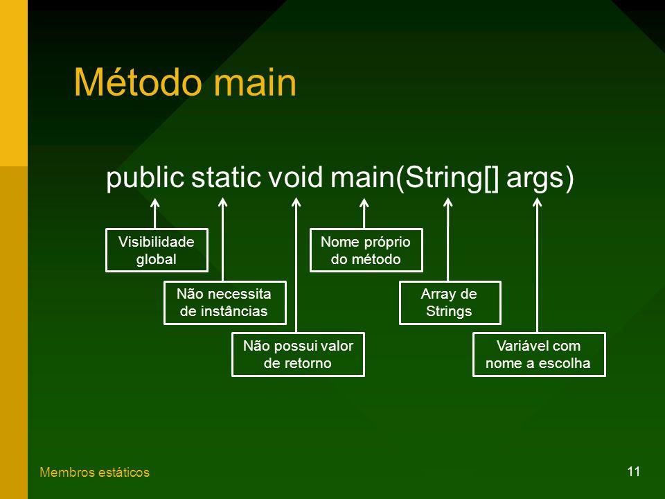 11 Membros estáticos Método main public static void main(String[] args) Visibilidade global Não necessita de instâncias Não possui valor de retorno No