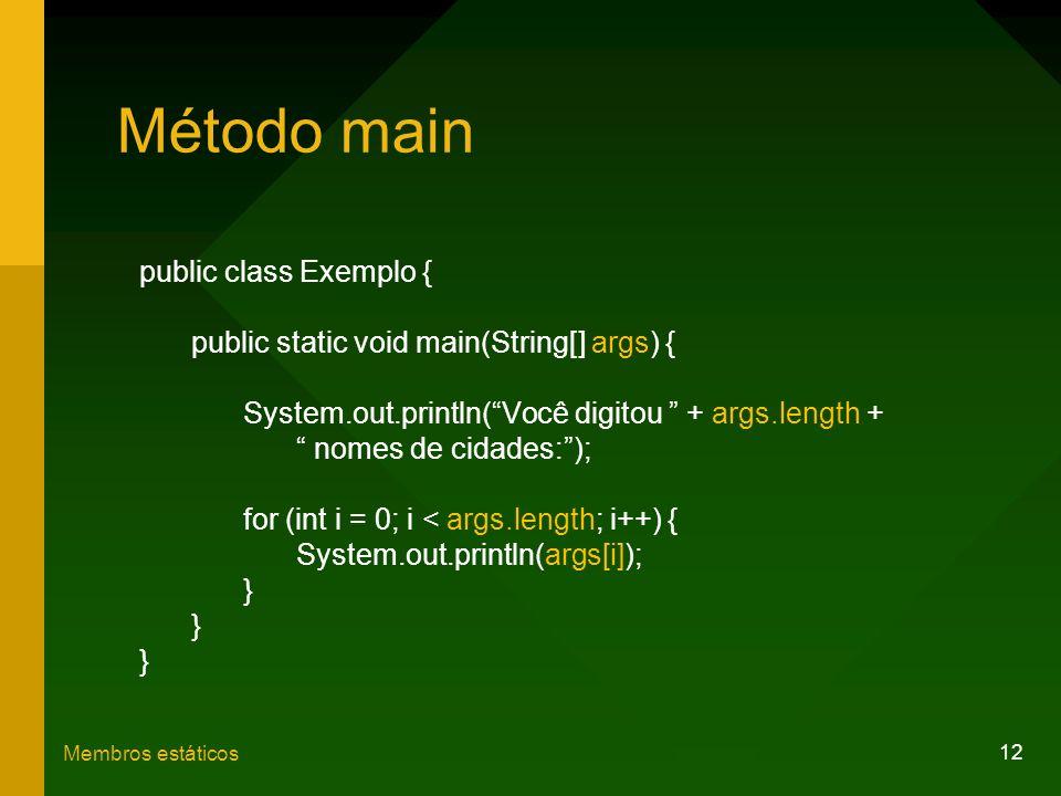 12 Membros estáticos Método main public class Exemplo { public static void main(String[] args) { System.out.println(Você digitou + args.length + nomes
