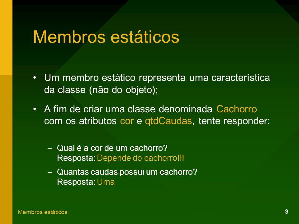3 Membros estáticos Um membro estático representa uma característica da classe (não do objeto); A fim de criar uma classe denominada Cachorro com os a