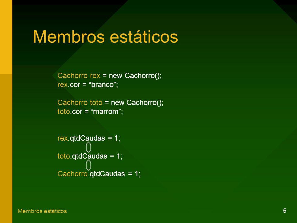 5 Membros estáticos Cachorro rex = new Cachorro(); rex.cor = branco; Cachorro toto = new Cachorro(); toto.cor = marrom; rex.qtdCaudas = 1; toto.qtdCau