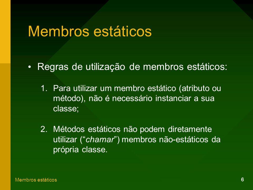 6 Membros estáticos Regras de utilização de membros estáticos: 1.Para utilizar um membro estático (atributo ou método), não é necessário instanciar a