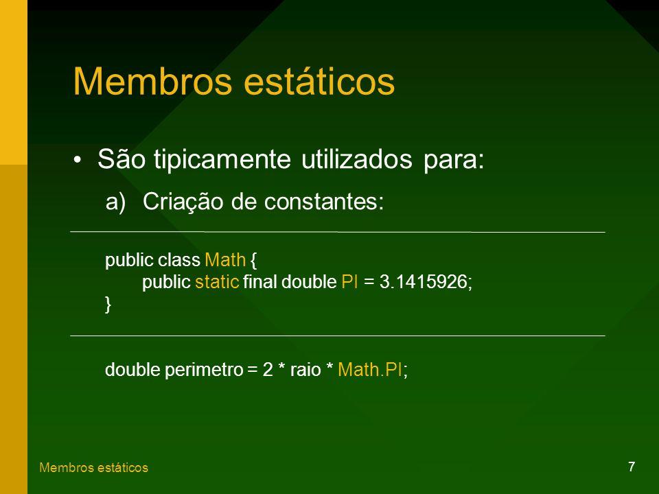 7 Membros estáticos São tipicamente utilizados para: a)Criação de constantes: public class Math { public static final double PI = 3.1415926; } double