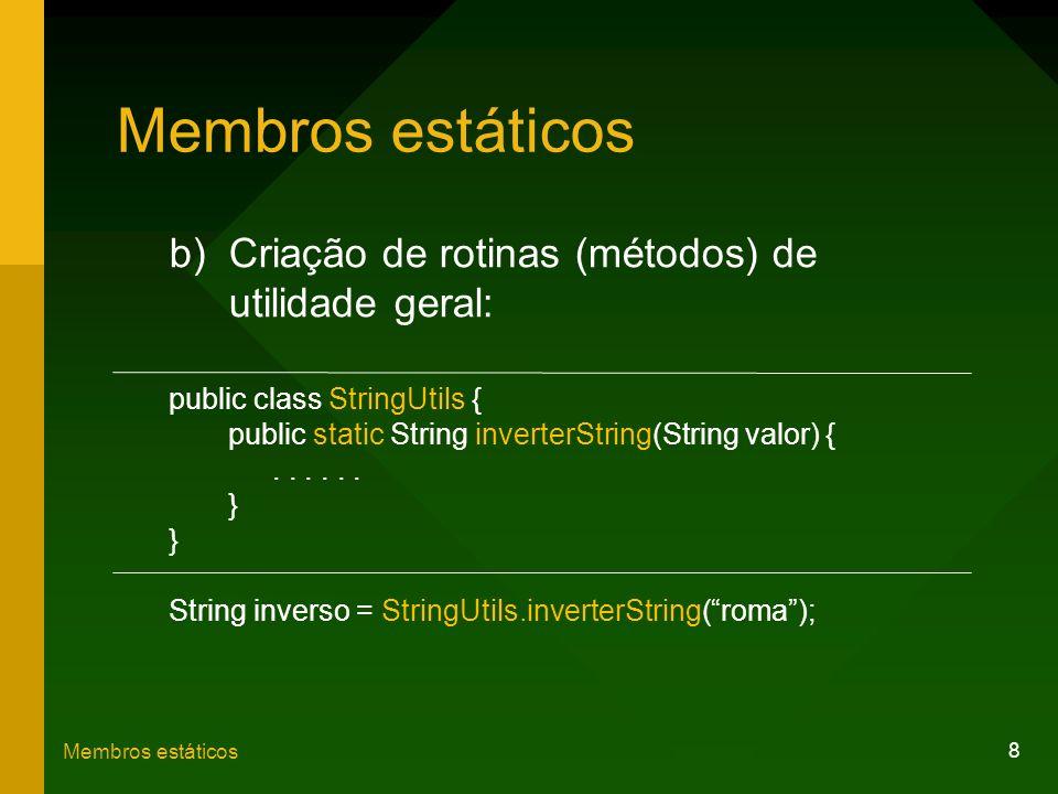 8 Membros estáticos b)Criação de rotinas (métodos) de utilidade geral: public class StringUtils { public static String inverterString(String valor) {.