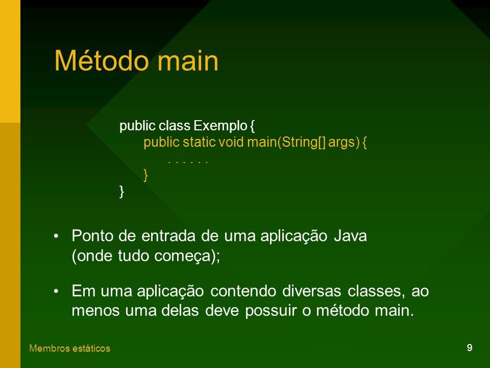 9 Membros estáticos Método main public class Exemplo { public static void main(String[] args) {... } Ponto de entrada de uma aplicação Java (onde tudo