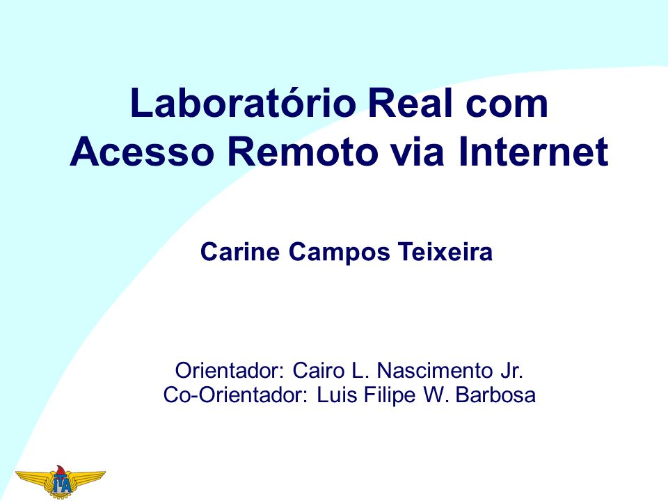 Laboratório Real com Acesso Remoto via Internet Orientador: Cairo L. Nascimento Jr. Co-Orientador: Luis Filipe W. Barbosa Carine Campos Teixeira