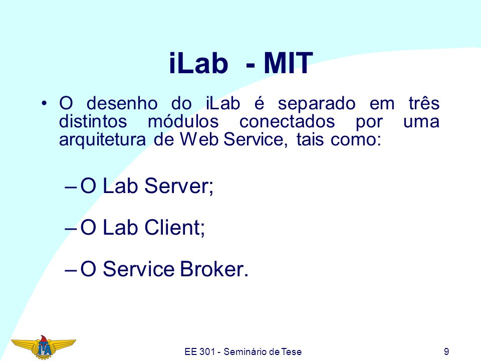 EE 301 - Seminário de Tese9 iLab - MIT O desenho do iLab é separado em três distintos módulos conectados por uma arquitetura de Web Service, tais como