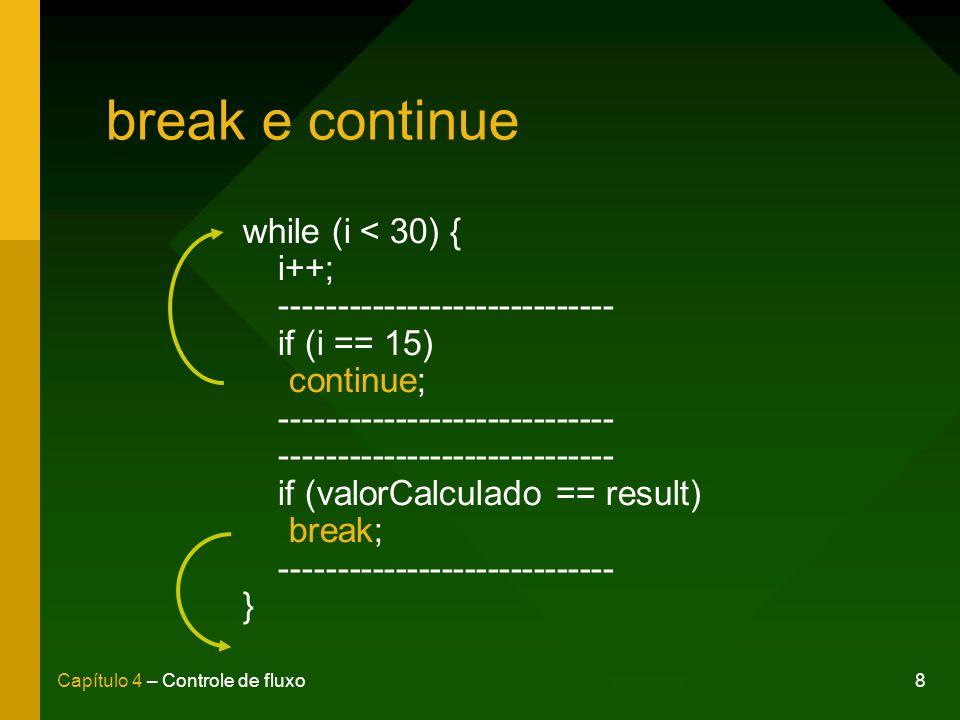 9Capítulo 4 – Controle de fluxo Instruções aninhadas for (int contador = 0; contador < 100; contador++) { if (contador % 3 == 0) { System.out.println(Tabuada de + contador); int x = 1; while (x <= 10) { System.out.println(contador * x); } } else { System.out.println(contador + não é múltiplo de 3); }