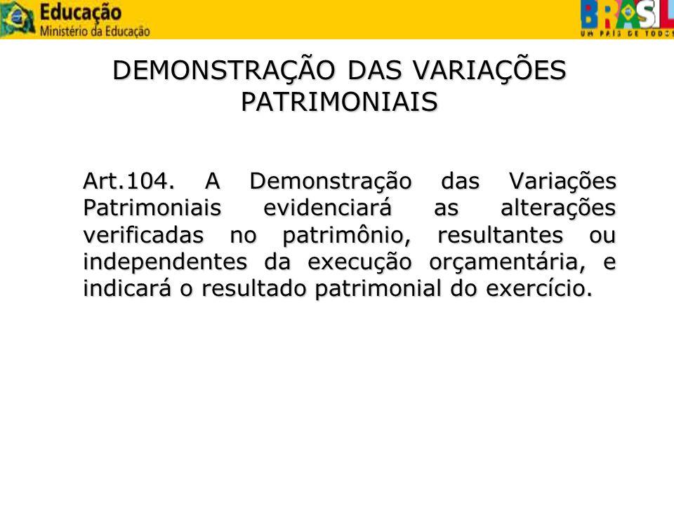 DEMONSTRAÇÃO DAS VARIAÇÕES PATRIMONIAIS Art.104. A Demonstração das Variações Patrimoniais evidenciará as alterações verificadas no patrimônio, result