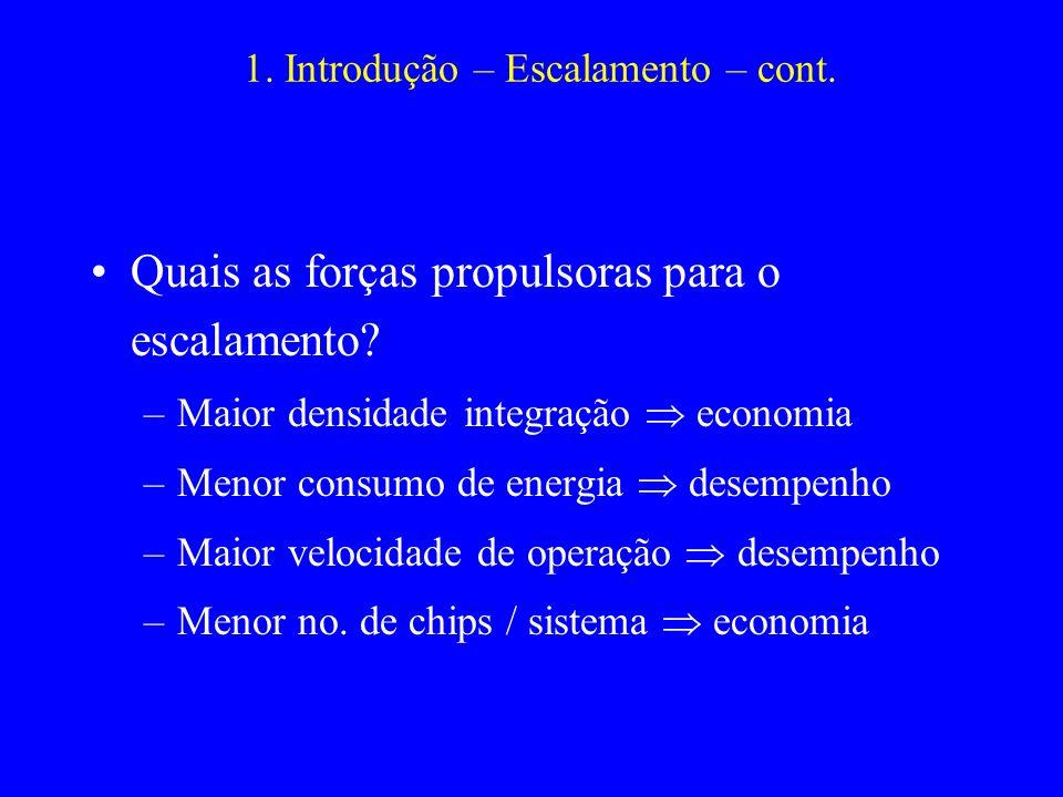 1. Introdução – Escalamento – cont. Quais as forças propulsoras para o escalamento? –Maior densidade integração economia –Menor consumo de energia des
