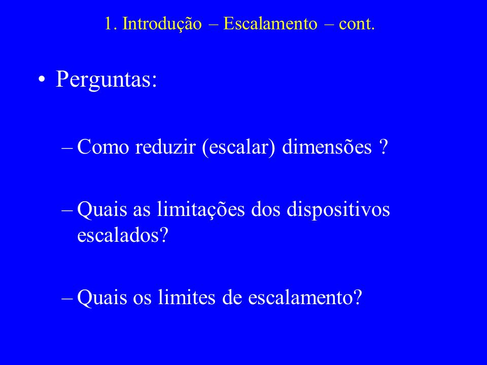1. Introdução – Escalamento – cont. Perguntas: –Como reduzir (escalar) dimensões ? –Quais as limitações dos dispositivos escalados? –Quais os limites