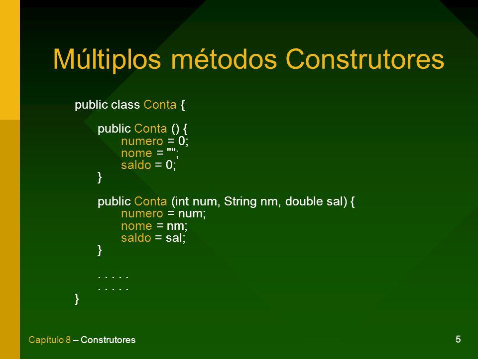 5 Capítulo 8 – Construtores Múltiplos métodos Construtores public class Conta { public Conta () { numero = 0; nome = ; saldo = 0; } public Conta (int num, String nm, double sal) { numero = num; nome = nm; saldo = sal; }.....