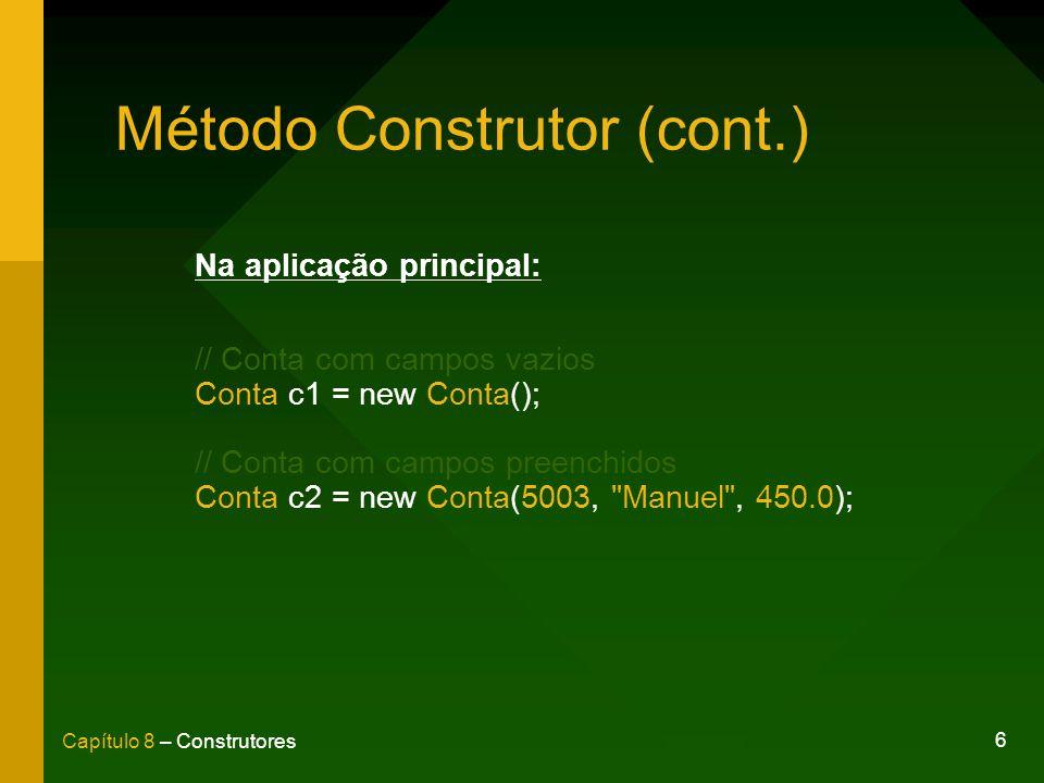 6 Capítulo 8 – Construtores Método Construtor (cont.) Na aplicação principal: // Conta com campos vazios Conta c1 = new Conta(); // Conta com campos preenchidos Conta c2 = new Conta(5003, Manuel , 450.0);