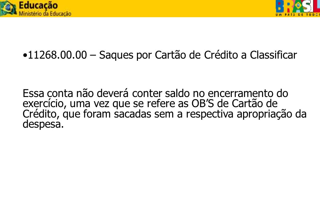 11268.00.00 – Saques por Cartão de Crédito a Classificar Essa conta não deverá conter saldo no encerramento do exercício, uma vez que se refere as OBS