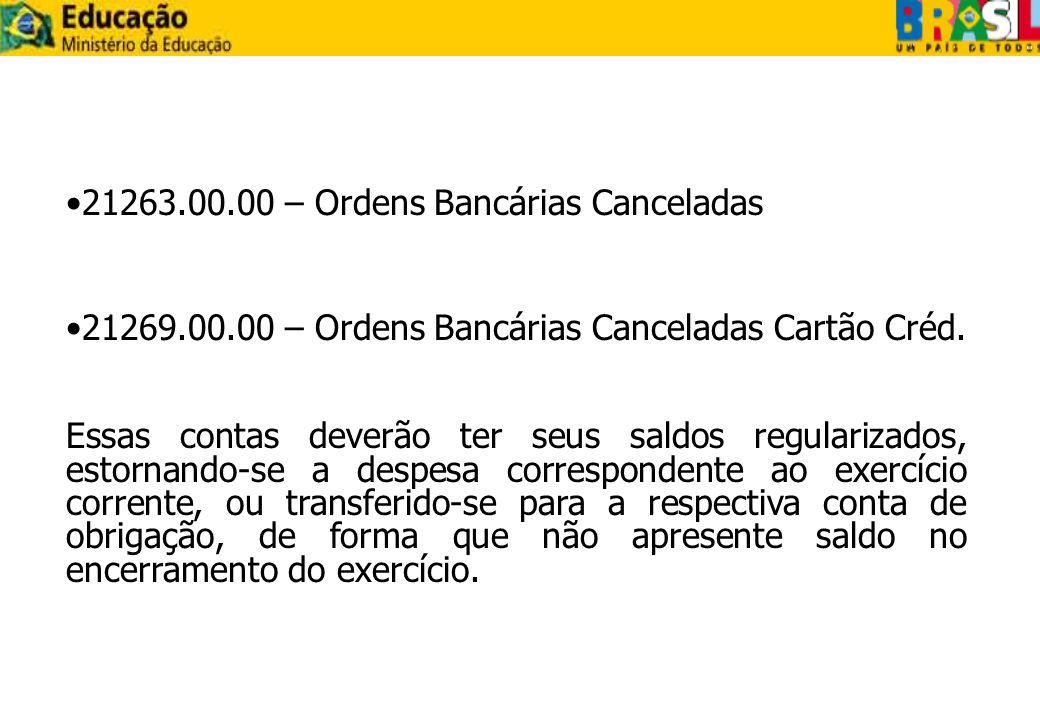 21263.00.00 – Ordens Bancárias Canceladas 21269.00.00 – Ordens Bancárias Canceladas Cartão Créd. Essas contas deverão ter seus saldos regularizados, e