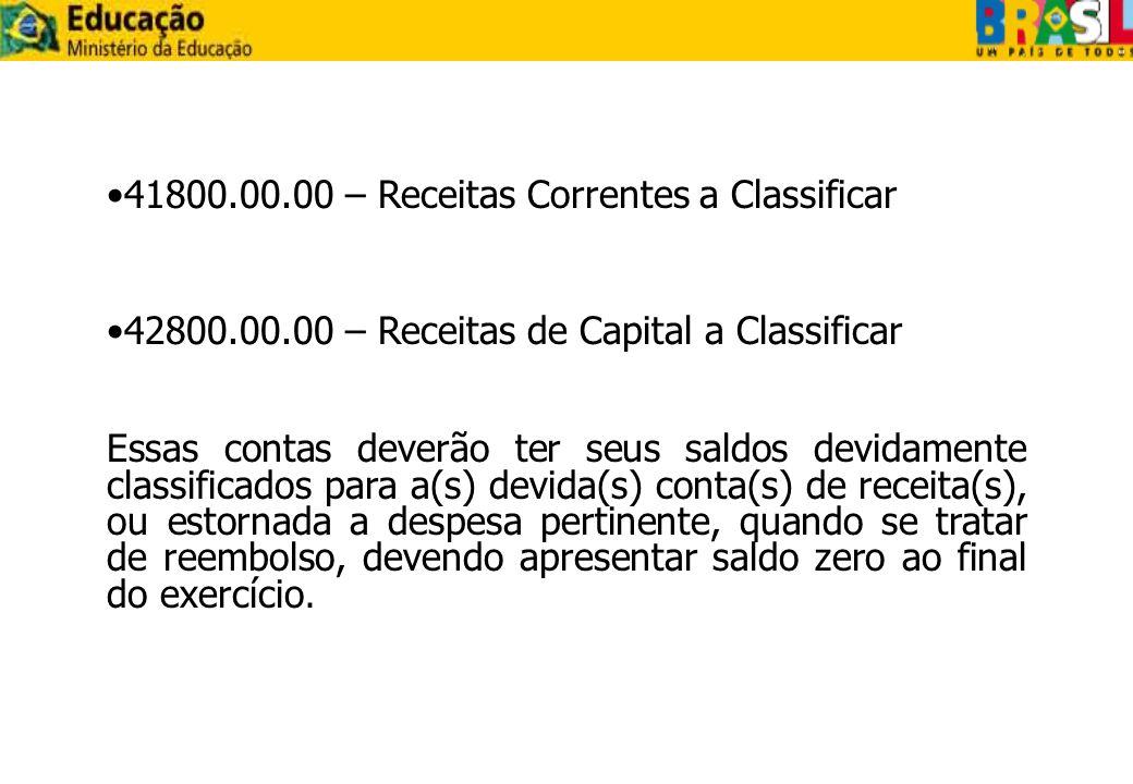 41800.00.00 – Receitas Correntes a Classificar 42800.00.00 – Receitas de Capital a Classificar Essas contas deverão ter seus saldos devidamente classi