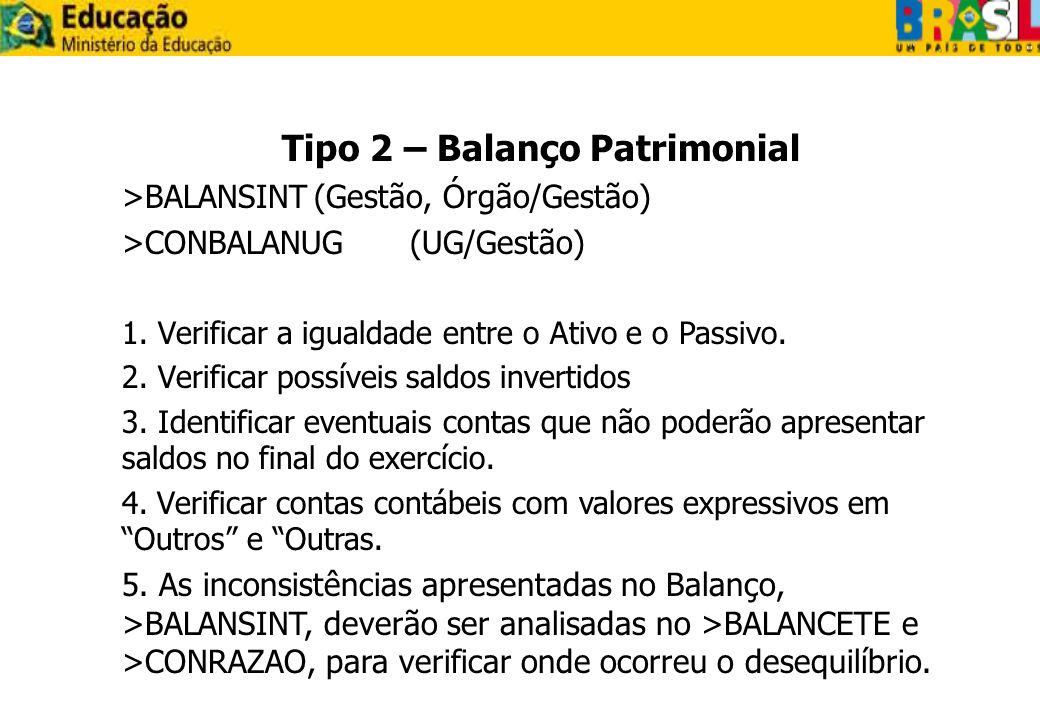 Tipo 2 – Balanço Patrimonial >BALANSINT(Gestão, Órgão/Gestão) >CONBALANUG(UG/Gestão) 1. Verificar a igualdade entre o Ativo e o Passivo. 2. Verificar
