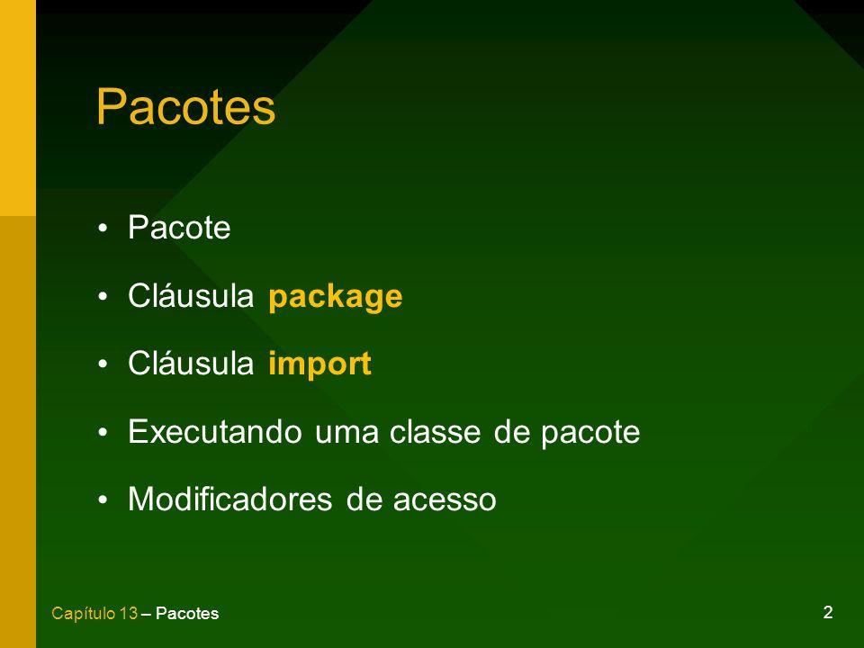 3 Capítulo 13 – Pacotes Agrupamento de classes de mesma finalidade; Organiza a distribuição de classes em sua aplicação; Evita o conflito de classes de mesmo nome.