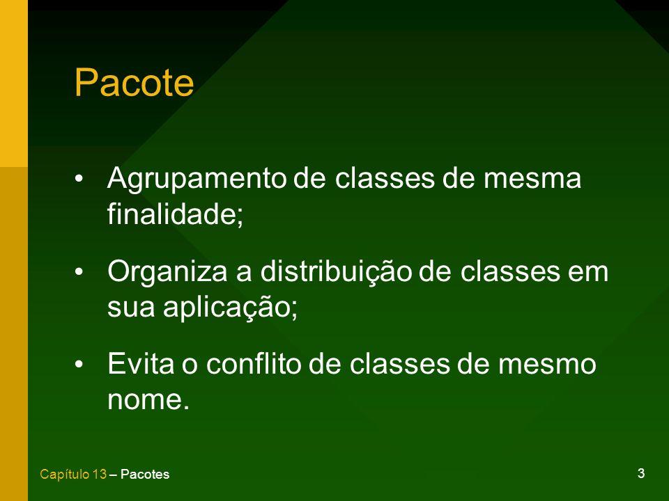 3 Capítulo 13 – Pacotes Agrupamento de classes de mesma finalidade; Organiza a distribuição de classes em sua aplicação; Evita o conflito de classes d