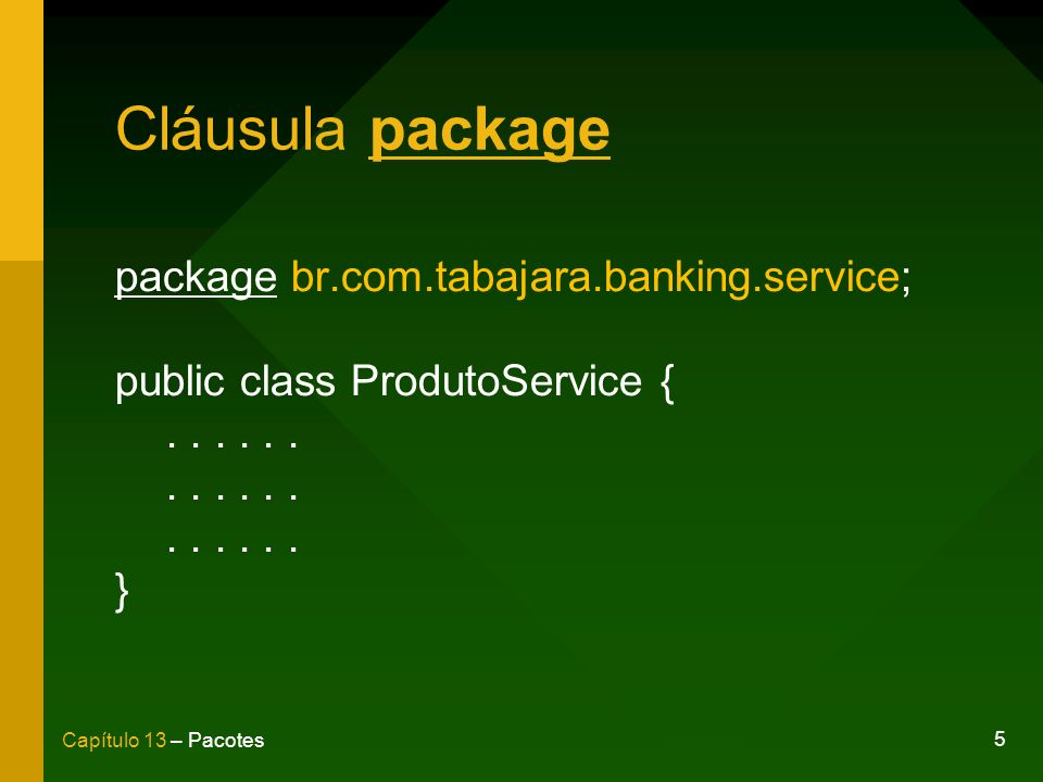 5 Capítulo 13 – Pacotes Cláusula package package br.com.tabajara.banking.service; public class ProdutoService {... }