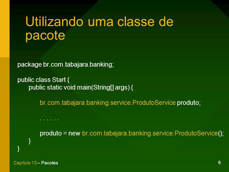 7 Capítulo 13 – Pacotes Cláusula import package br.com.tabajara.banking; import br.com.tabajara.banking.service.ProdutoService; public class Start { public static void main(String[] args) { ProdutoService produto;...