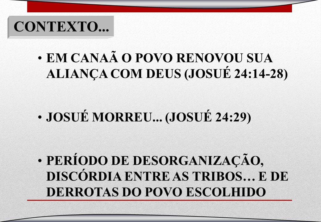 CONTEXTO... EM CANAÃ O POVO RENOVOU SUA ALIANÇA COM DEUS (JOSUÉ 24:14-28) JOSUÉ MORREU... (JOSUÉ 24:29) PERÍODO DE DESORGANIZAÇÃO, DISCÓRDIA ENTRE AS