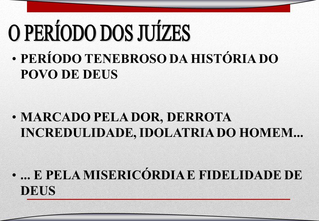 PERÍODO TENEBROSO DA HISTÓRIA DO POVO DE DEUS MARCADO PELA DOR, DERROTA INCREDULIDADE, IDOLATRIA DO HOMEM...... E PELA MISERICÓRDIA E FIDELIDADE DE DE