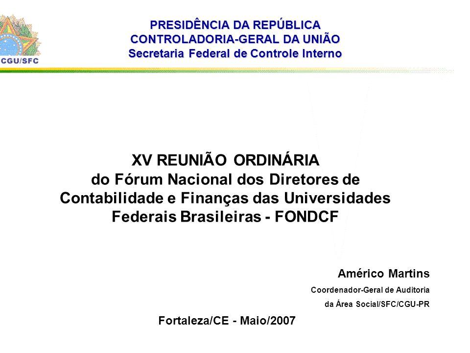 . PRESIDÊNCIA DA REPÚBLICA CONTROLADORIA-GERAL DA UNIÃO Secretaria Federal de Controle Interno XV REUNIÃO ORDINÁRIA do Fórum Nacional dos Diretores de Contabilidade e Finanças das Universidades Federais Brasileiras - FONDCF Fortaleza/CE - Maio/2007 Américo Martins Coordenador-Geral de Auditoria da Área Social/SFC/CGU-PR