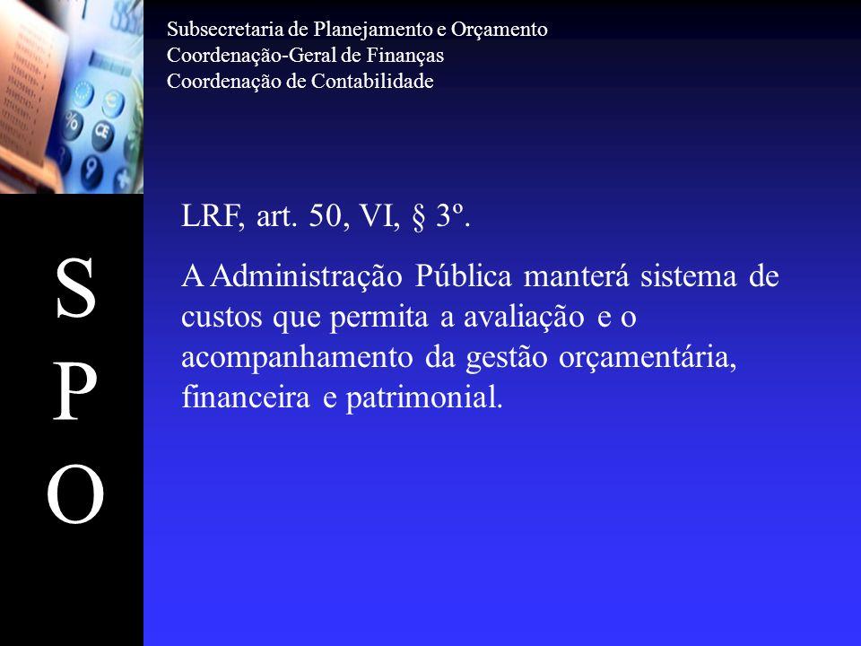 SPOSPO LRF, art. 50, VI, § 3º. A Administração Pública manterá sistema de custos que permita a avaliação e o acompanhamento da gestão orçamentária, fi